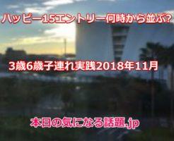 ハッピー15エントリー何時から並ぶか2018年11月2日ランド子連れ体験